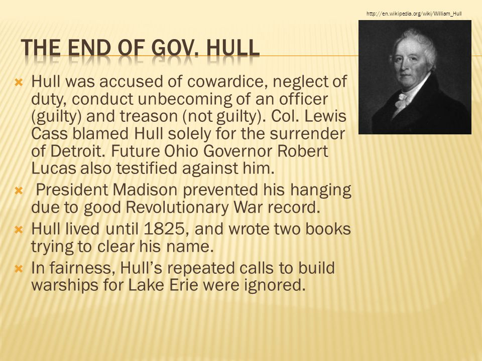  Hull was accused of cowardice, neglect of duty, conduct unbecoming of an officer (guilty) and treason (not guilty). Col. Lewis Cass blamed Hull sole