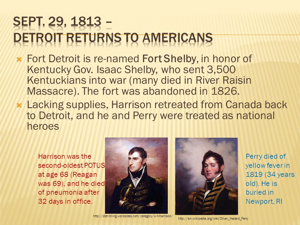 Fort Detroit is re-named Fort Shelby, in honor of Kentucky Gov. Isaac Shelby, who sent 3,500 Kentuckians into war (many died in River Raisin Massacr