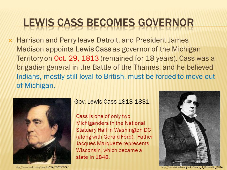  Harrison and Perry leave Detroit, and President James Madison appoints Lewis Cass as governor of the Michigan Territory on Oct. 29, 1813 (remained f