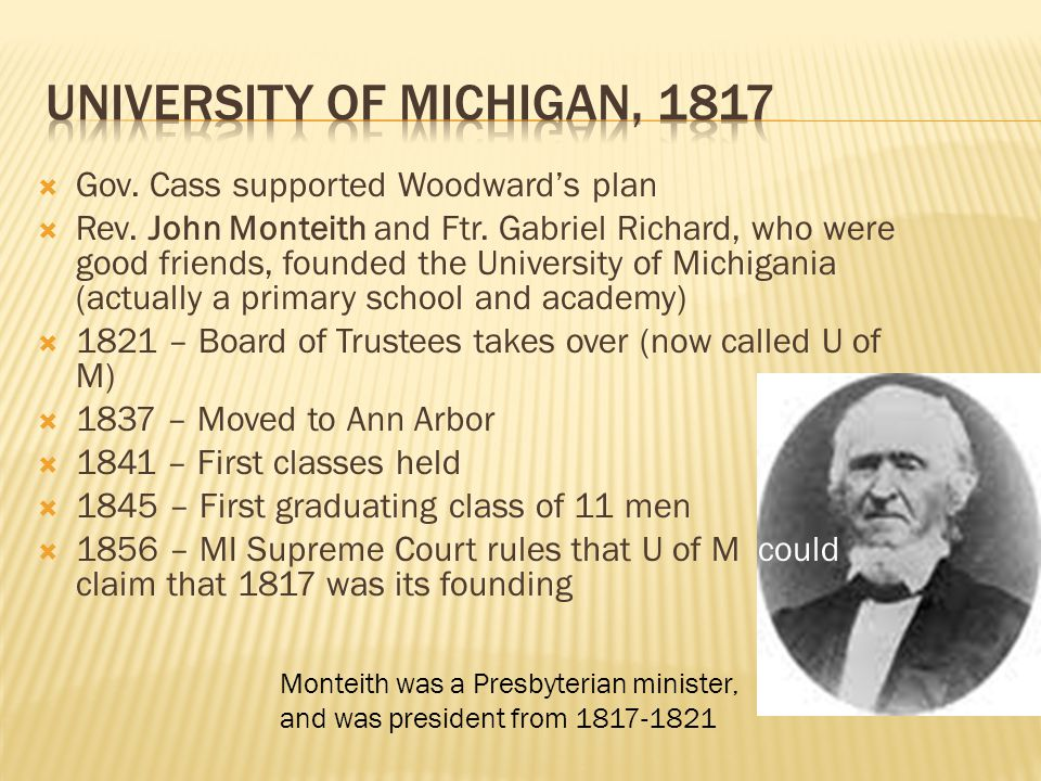  Gov. Cass supported Woodward's plan  Rev. John Monteith and Ftr. Gabriel Richard, who were good friends, founded the University of Michigania (actu