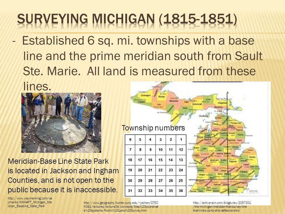 - Established 6 sq. mi. townships with a base line and the prime meridian south from Sault Ste. Marie. All land is measured from these lines. Township
