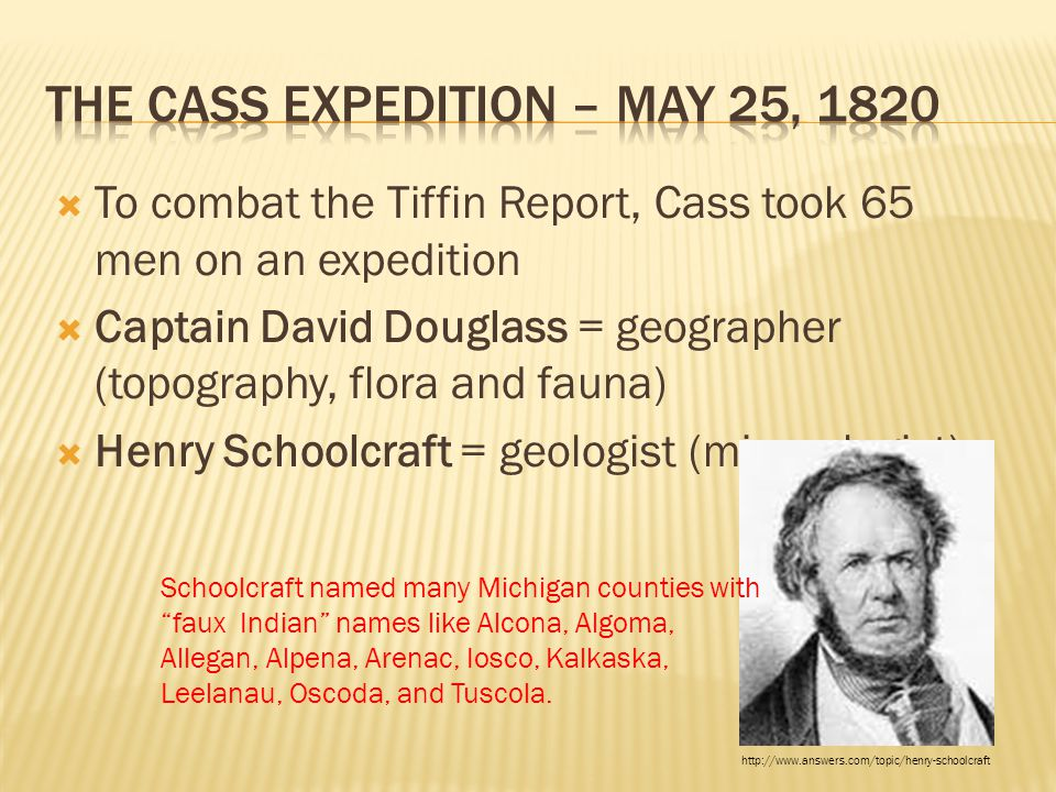  To combat the Tiffin Report, Cass took 65 men on an expedition  Captain David Douglass = geographer (topography, flora and fauna)  Henry Schoolcra