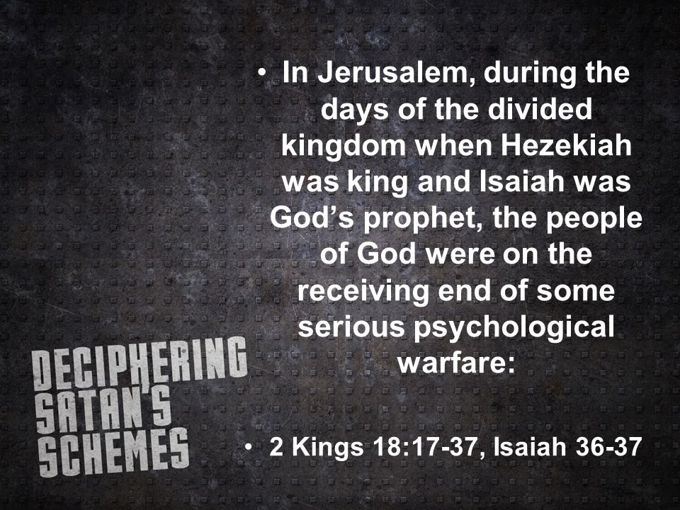 In Jerusalem, during the days of the divided kingdom when Hezekiah was king and Isaiah was God's prophet, the people of God were on the receiving end of some serious psychological warfare: 2 Kings 18:17-37, Isaiah 36-37