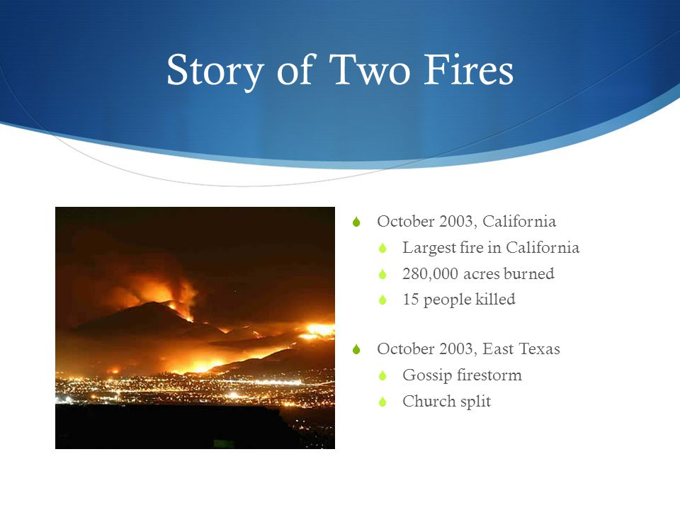 Story of Two Fires  October 2003, California  Largest fire in California  280,000 acres burned  15 people killed  October 2003, East Texas  Gossip firestorm  Church split