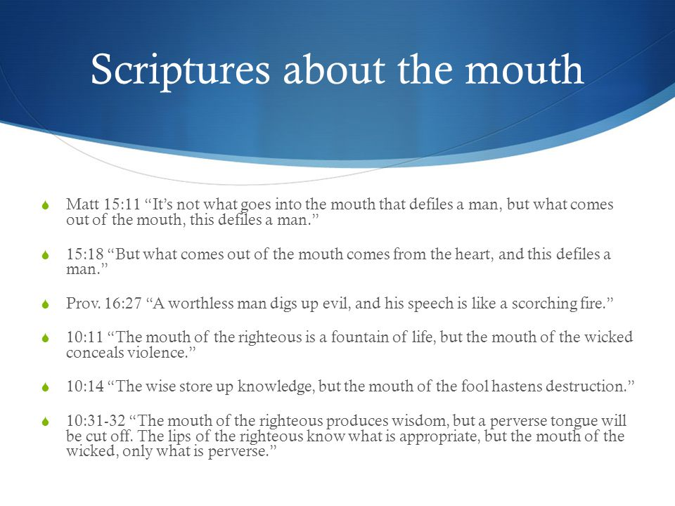 Scriptures about the mouth  Matt 15:11 It's not what goes into the mouth that defiles a man, but what comes out of the mouth, this defiles a man.  15:18 But what comes out of the mouth comes from the heart, and this defiles a man.  Prov.
