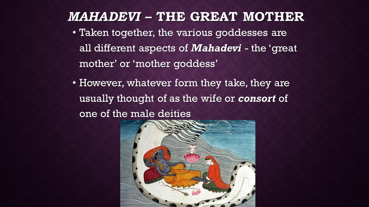 MAHADEVI – THE GREAT MOTHER Taken together, the various goddesses are all different aspects of Mahadevi - the 'great mother' or 'mother goddess' Taken together, the various goddesses are all different aspects of Mahadevi - the 'great mother' or 'mother goddess' However, whatever form they take, they are usually thought of as the wife or consort of one of the male deities However, whatever form they take, they are usually thought of as the wife or consort of one of the male deities