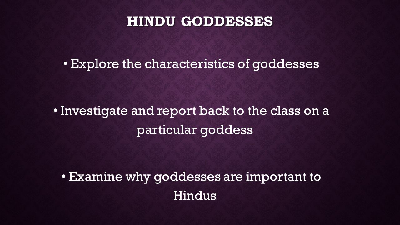 HINDU GODDESSES Explore the characteristics of goddesses Investigate and report back to the class on a particular goddess Examine why goddesses are important to Hindus