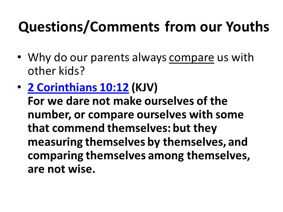 Questions/Comments from our Youths Why do our parents always compare us with other kids? 2 Corinthians 10:12 (KJV) For we dare not make ourselves of t