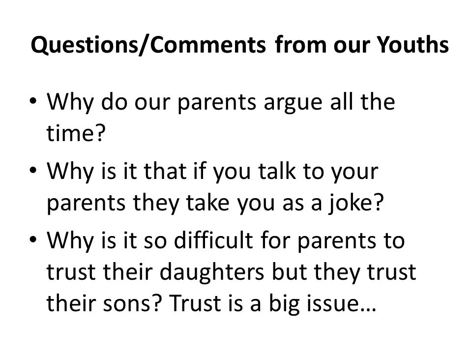 Questions/Comments from our Youths Why do our parents argue all the time? Why is it that if you talk to your parents they take you as a joke? Why is i