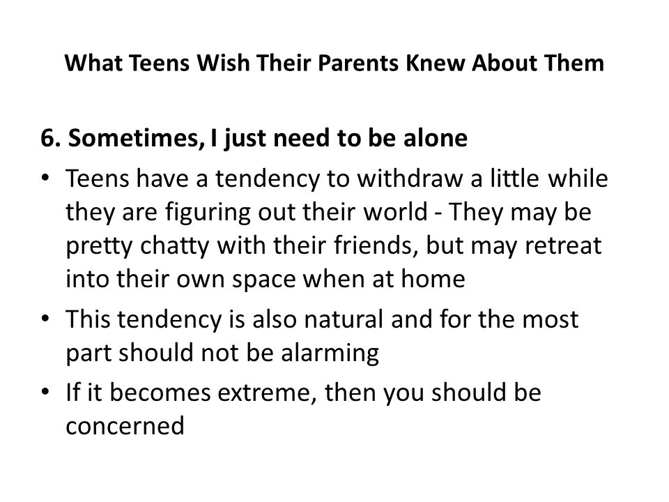 6. Sometimes, I just need to be alone Teens have a tendency to withdraw a little while they are figuring out their world - They may be pretty chatty w