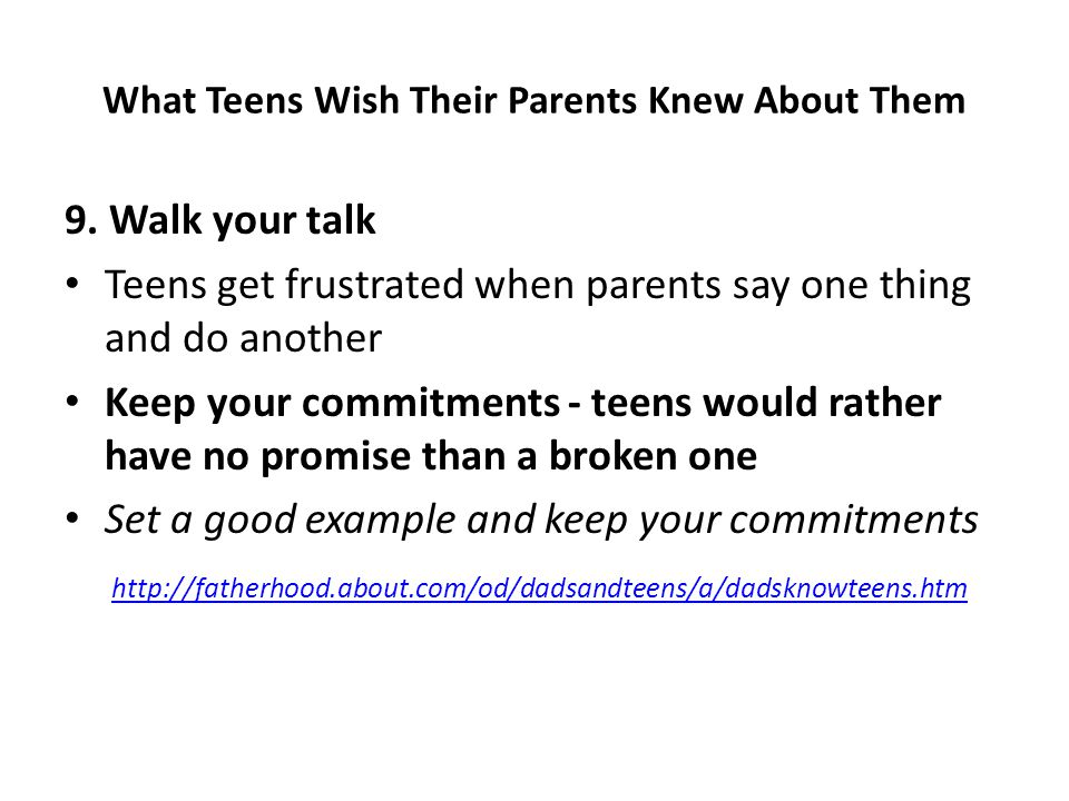 9. Walk your talk Teens get frustrated when parents say one thing and do another Keep your commitments - teens would rather have no promise than a bro