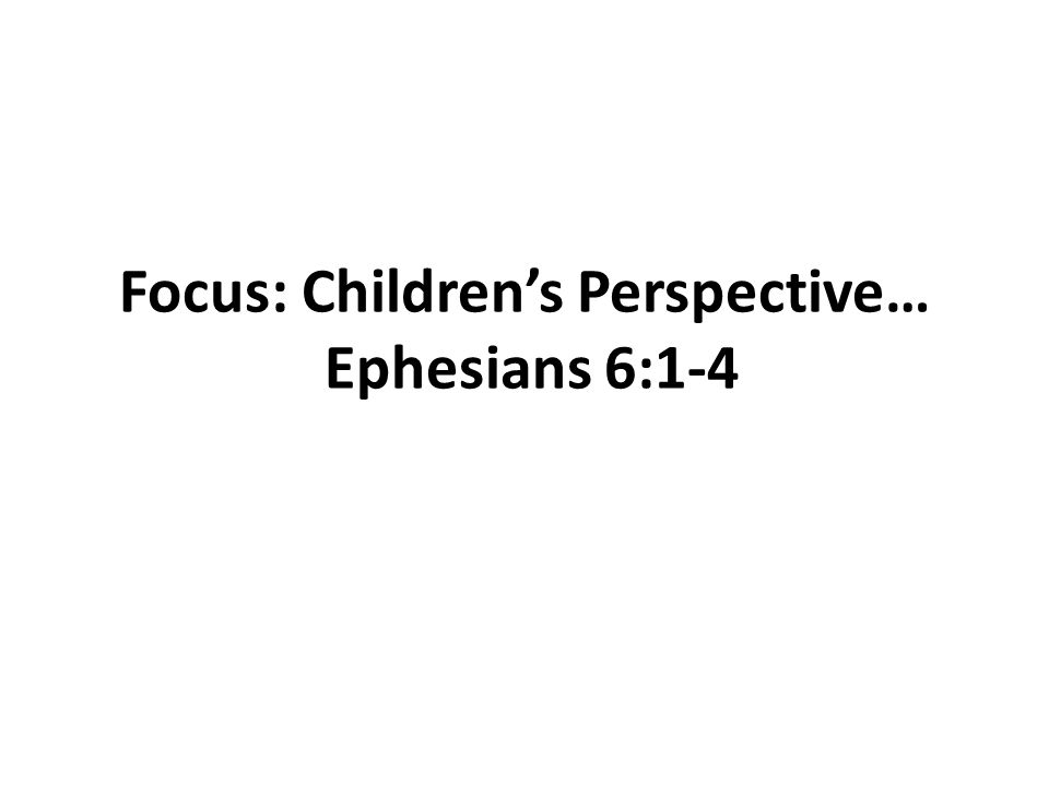 Focus: Children's Perspective… Ephesians 6:1-4