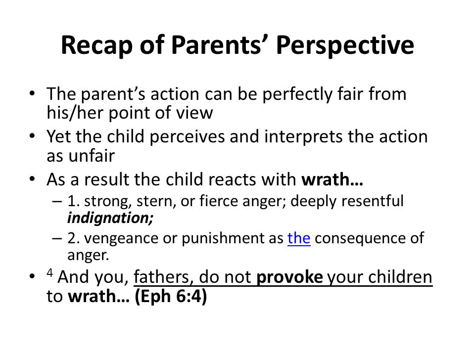 Recap of Parents' Perspective The parent's action can be perfectly fair from his/her point of view Yet the child perceives and interprets the action as unfair As a result the child reacts with wrath… – 1.