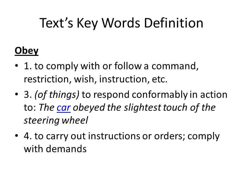 Text's Key Words Definition Obey 1. to comply with or follow a command, restriction, wish, instruction, etc. 3. (of things) to respond conformably in