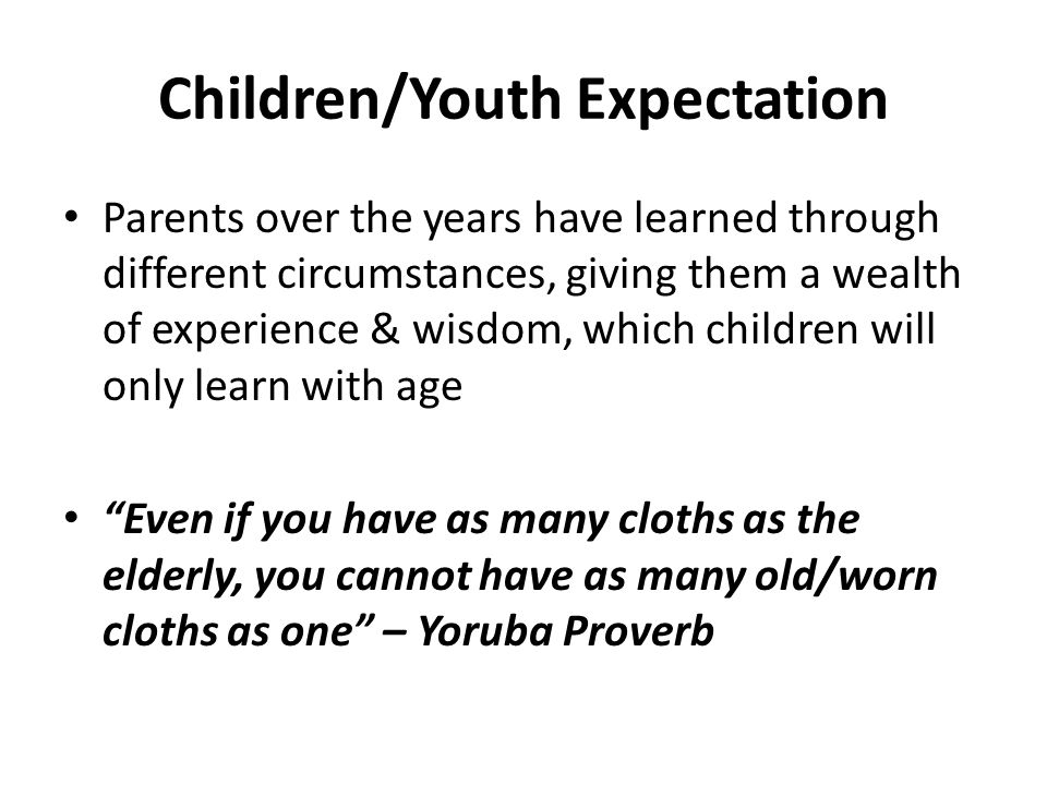 Children/Youth Expectation Parents over the years have learned through different circumstances, giving them a wealth of experience & wisdom, which children will only learn with age Even if you have as many cloths as the elderly, you cannot have as many old/worn cloths as one – Yoruba Proverb