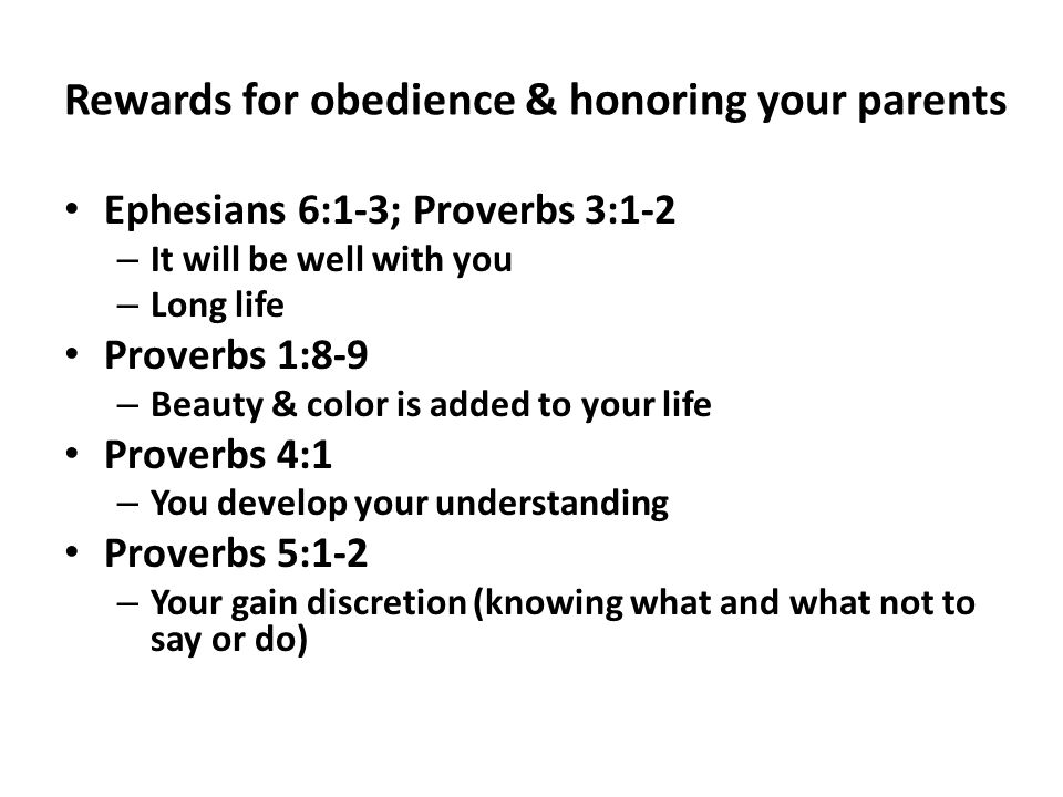 Rewards for obedience & honoring your parents Ephesians 6:1-3; Proverbs 3:1-2 – It will be well with you – Long life Proverbs 1:8-9 – Beauty & color is added to your life Proverbs 4:1 – You develop your understanding Proverbs 5:1-2 – Your gain discretion (knowing what and what not to say or do)