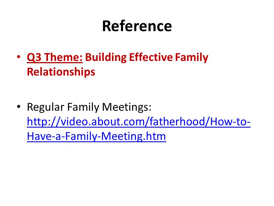 Reference Q3 Theme: Building Effective Family Relationships Regular Family Meetings: http://video.about.com/fatherhood/How-to- Have-a-Family-Meeting.htm http://video.about.com/fatherhood/How-to- Have-a-Family-Meeting.htm