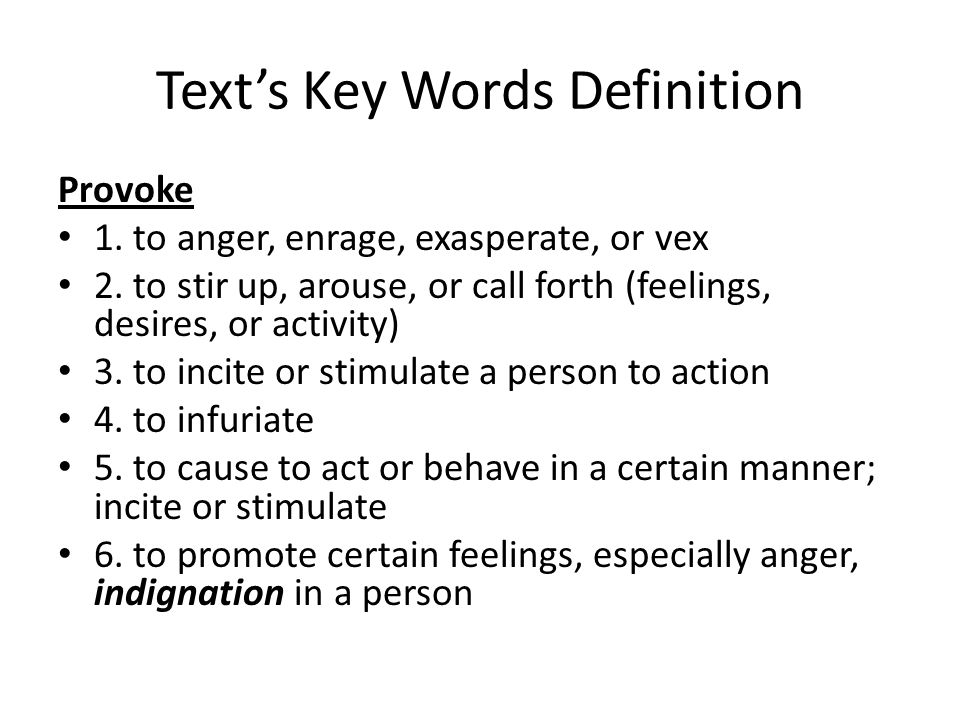 Text's Key Words Definition Provoke 1. to anger, enrage, exasperate, or vex 2. to stir up, arouse, or call forth (feelings, desires, or activity) 3. t