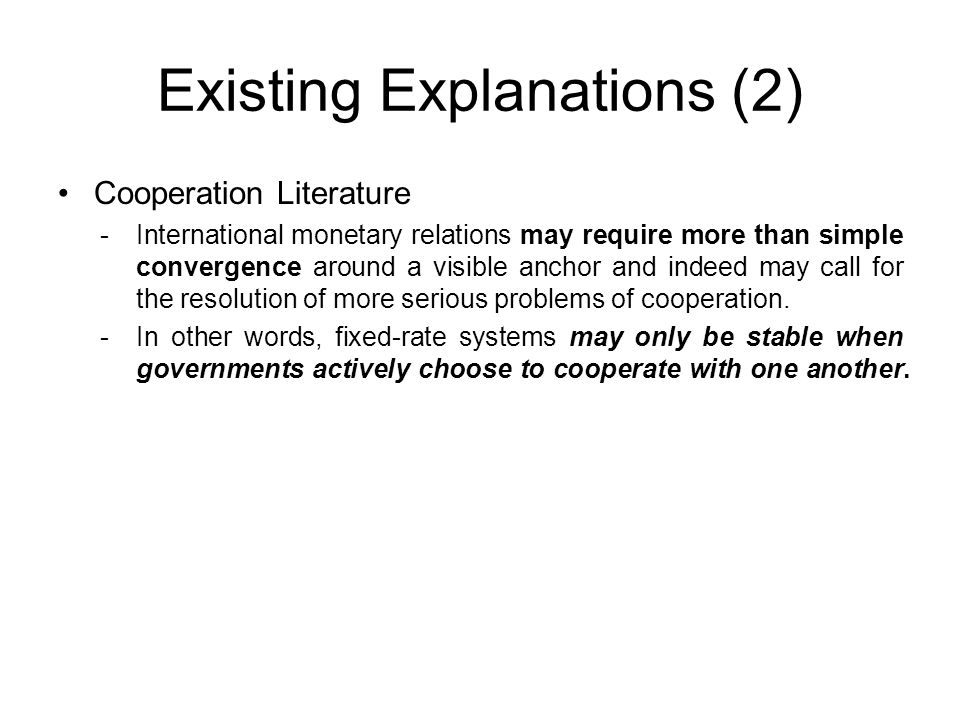 Existing Explanations (2) Cooperation Literature -International monetary relations may require more than simple convergence around a visible anchor an