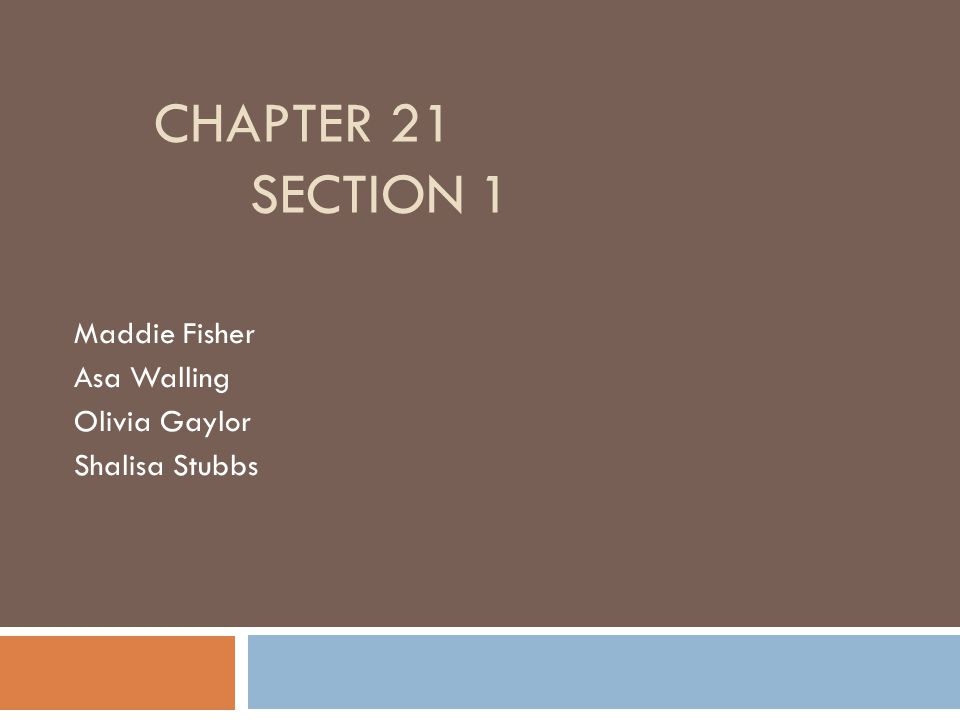 CHAPTER 21 SECTION 1 Maddie Fisher Asa Walling Olivia Gaylor Shalisa Stubbs