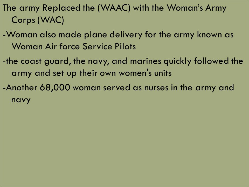 The army Replaced the (WAAC) with the Woman's Army Corps (WAC) -Woman also made plane delivery for the army known as Woman Air force Service Pilots -the coast guard, the navy, and marines quickly followed the army and set up their own women s units -Another 68,000 woman served as nurses in the army and navy