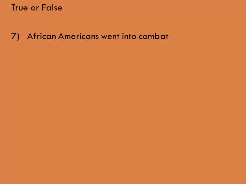 True or False 7)African Americans went into combat