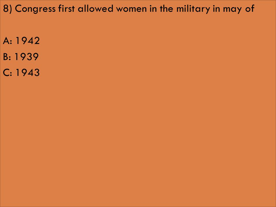 8) Congress first allowed women in the military in may of A: 1942 B: 1939 C: 1943