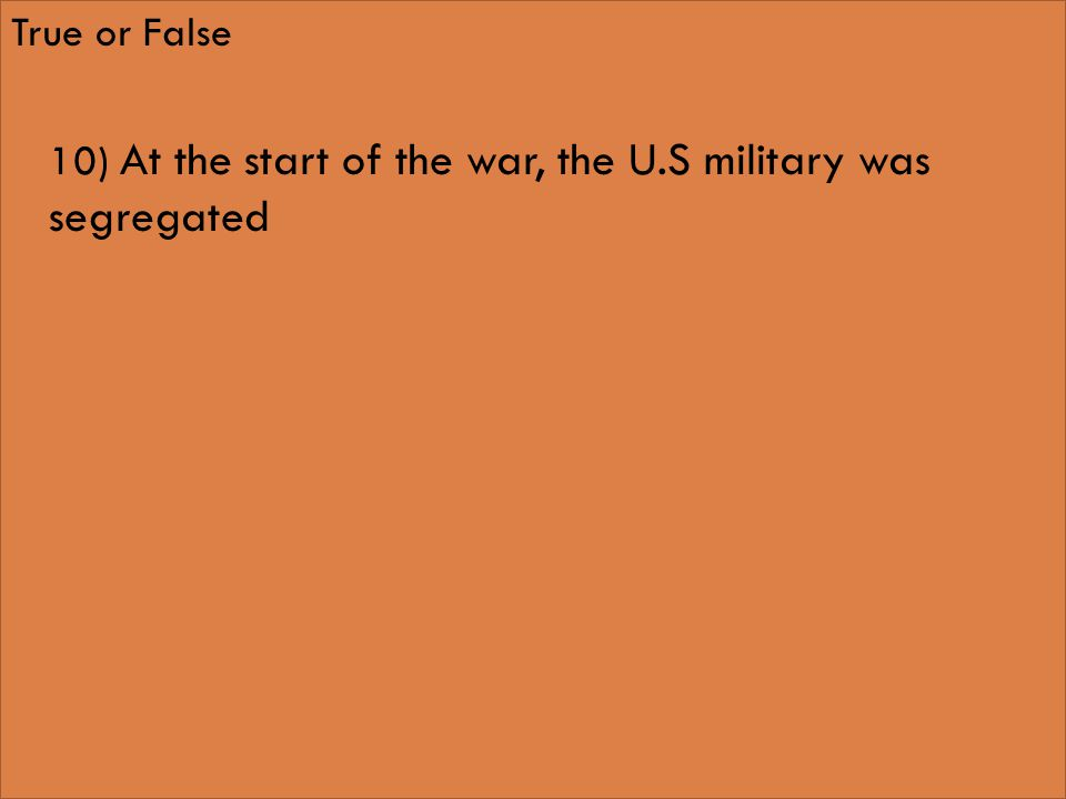 True or False 10) At the start of the war, the U.S military was segregated