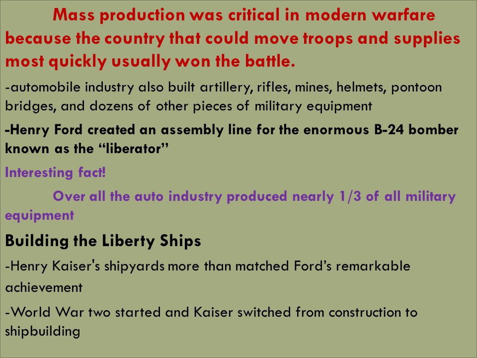 -German submarines were sinking American cargo ships at a terrifying rate/ United States had to find a way to build cargo ships as quickly as possible Kaiser believed that sped was more important than quality, and that cost was less important than results -To be more efficient and get the job done quickly he applied construction techniques to shipbuilding -Instead of building an entire ship from keel up, they were prefabricated and brought to the shipyards Best known for our Liberty Ships- basic cargo ship Interesting facts.