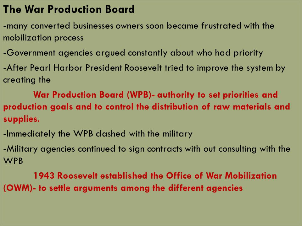 The War Production Board -many converted businesses owners soon became frustrated with the mobilization process -Government agencies argued constantly about who had priority -After Pearl Harbor President Roosevelt tried to improve the system by creating the War Production Board (WPB)- authority to set priorities and production goals and to control the distribution of raw materials and supplies.