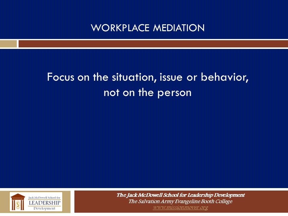The Jack McDowell School for Leadership Development The Salvation Army Evangeline Booth College www.missionmover.org WORKPLACE MEDIATION Focus on the