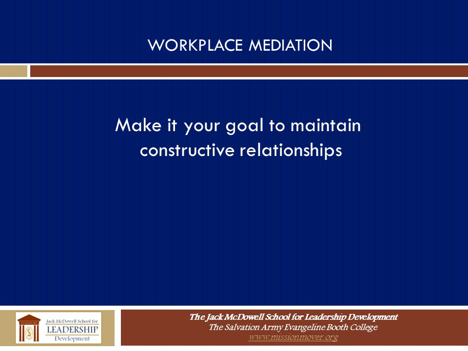 The Jack McDowell School for Leadership Development The Salvation Army Evangeline Booth College www.missionmover.org WORKPLACE MEDIATION Make it your