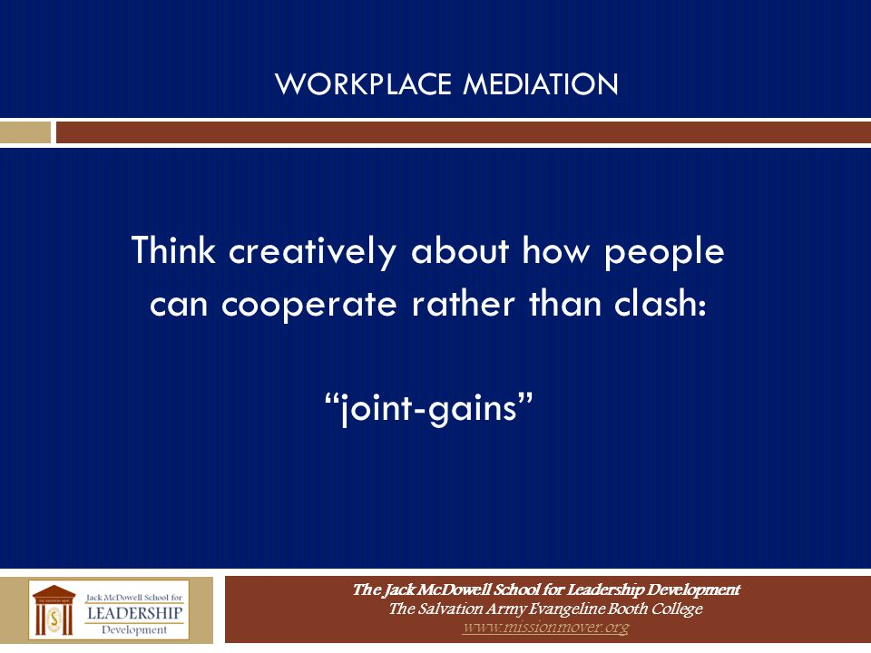 The Jack McDowell School for Leadership Development The Salvation Army Evangeline Booth College www.missionmover.org WORKPLACE MEDIATION Think creativ
