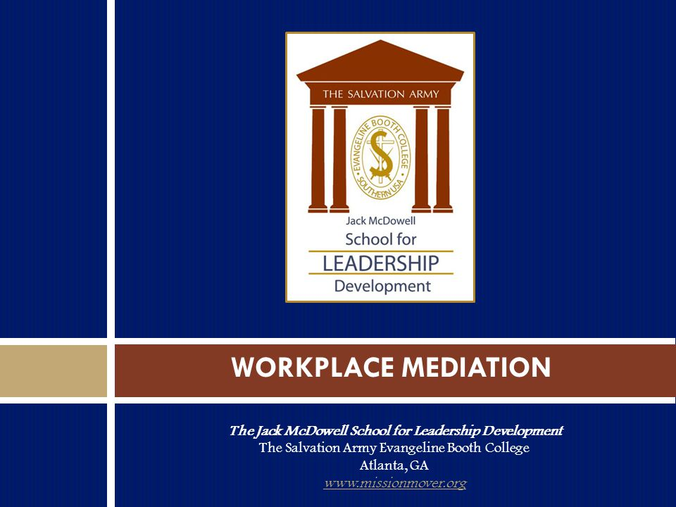 The Jack McDowell School for Leadership Development The Salvation Army Evangeline Booth College Atlanta, GA www.missionmover.org WORKPLACE MEDIATION