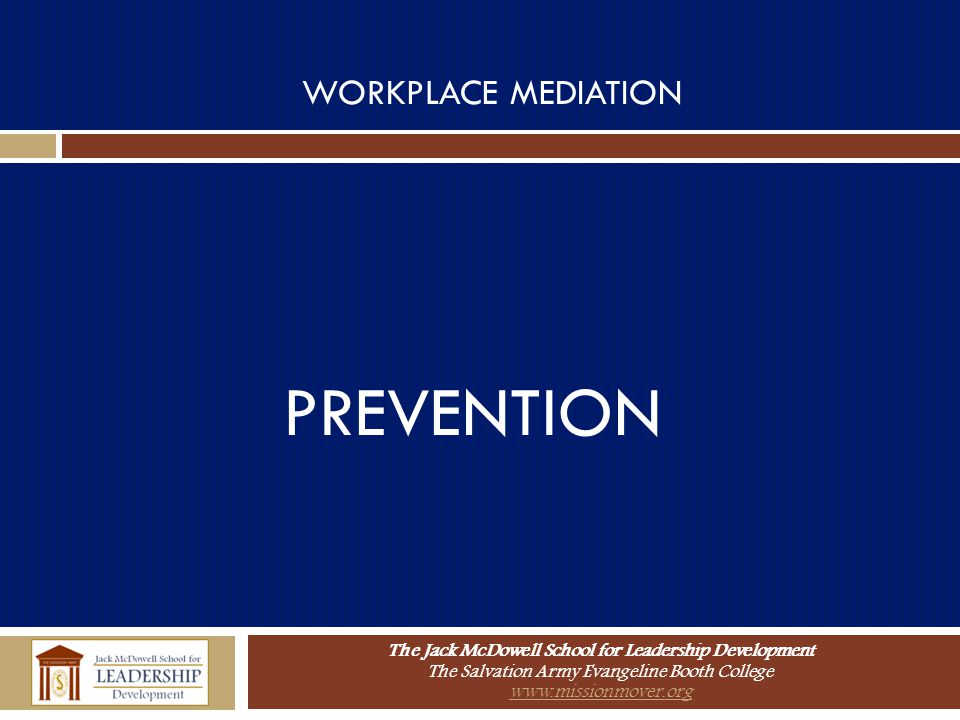 The Jack McDowell School for Leadership Development The Salvation Army Evangeline Booth College www.missionmover.org WORKPLACE MEDIATION PREVENTION