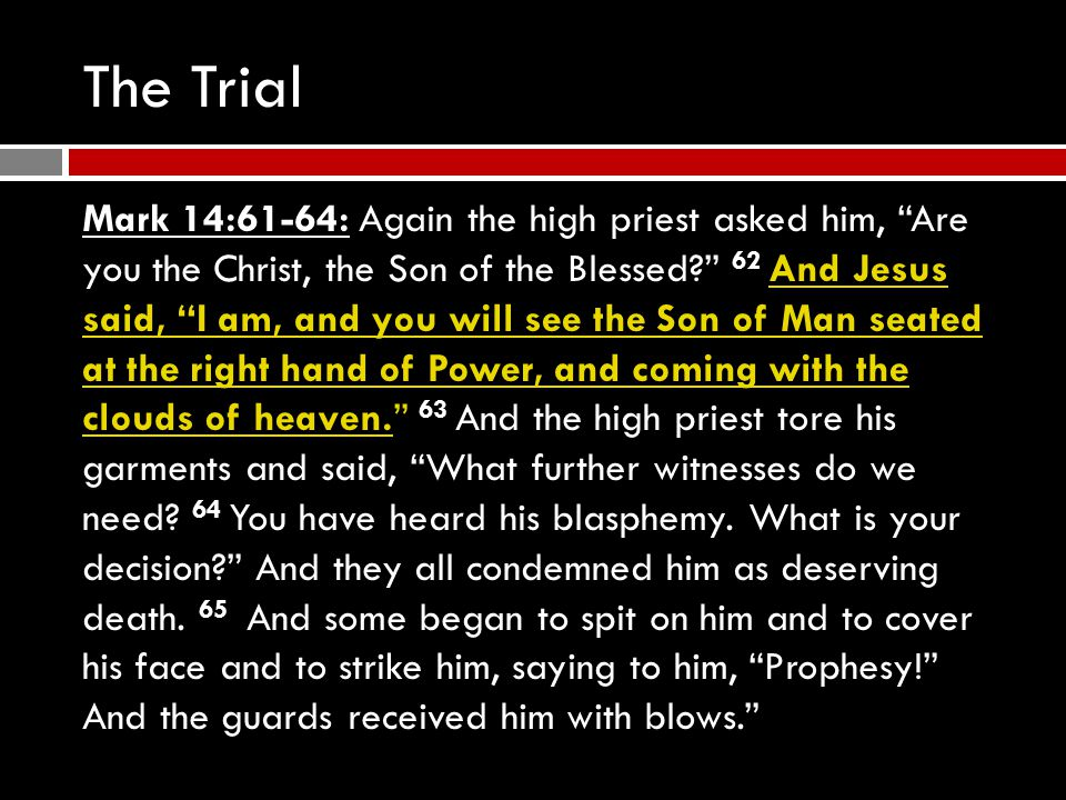 The Trial Mark 14:61-64: Again the high priest asked him, Are you the Christ, the Son of the Blessed? 62 And Jesus said, I am, and you will see the Son of Man seated at the right hand of Power, and coming with the clouds of heaven. 63 And the high priest tore his garments and said, What further witnesses do we need.