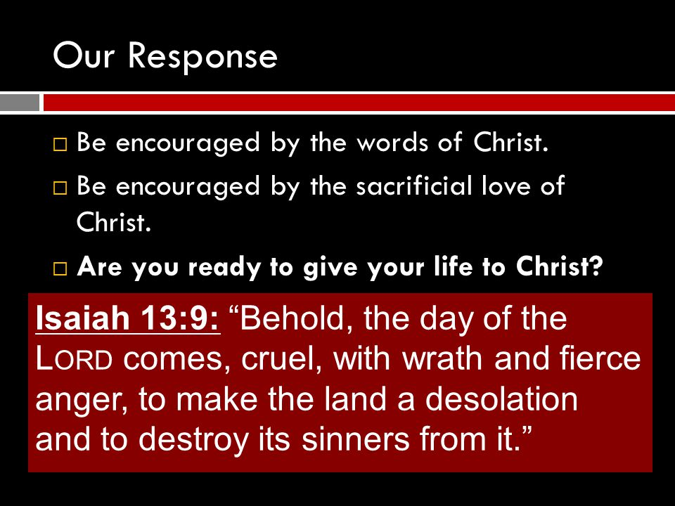 Our Response  Be encouraged by the words of Christ.