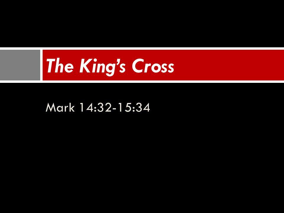 Mark 14:32-15:34 The King's Cross