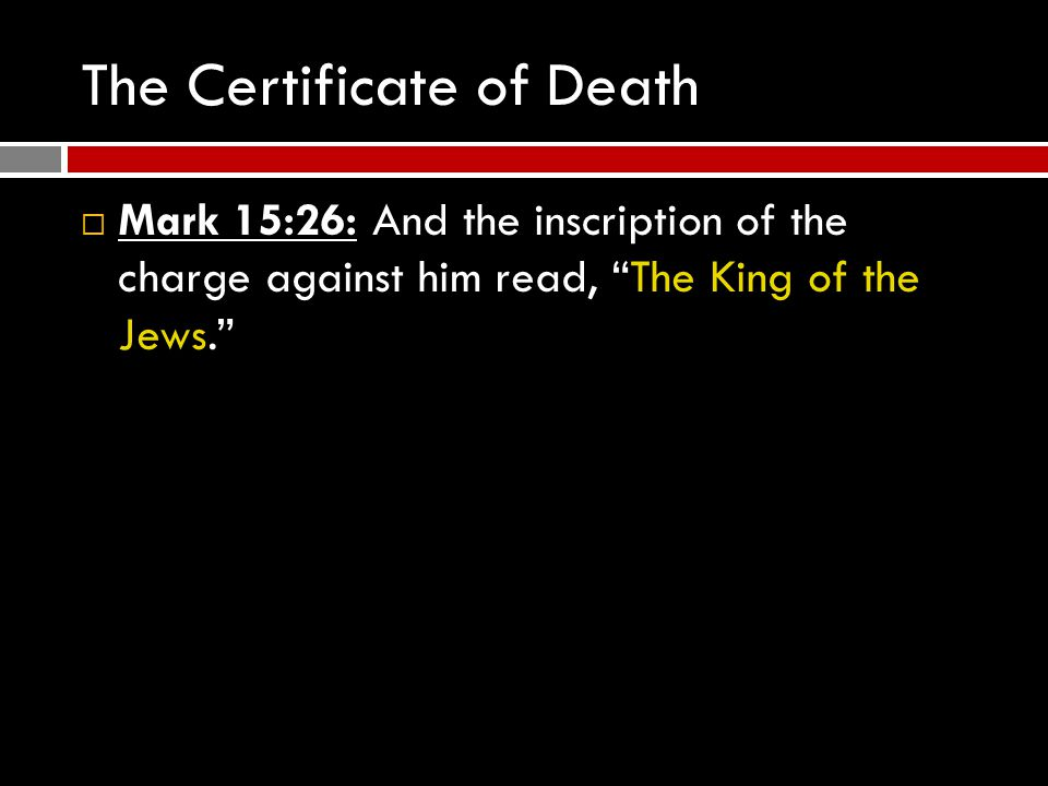 The Certificate of Death  Mark 15:26: And the inscription of the charge against him read, The King of the Jews.