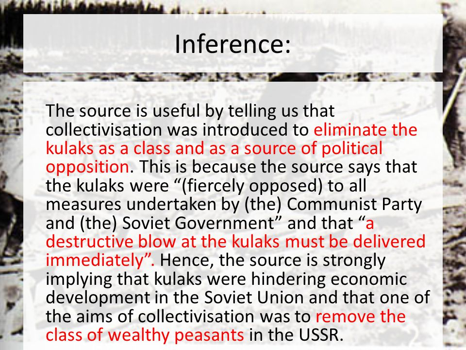 Inference: The source is useful by telling us that collectivisation was introduced to eliminate the kulaks as a class and as a source of political opposition.