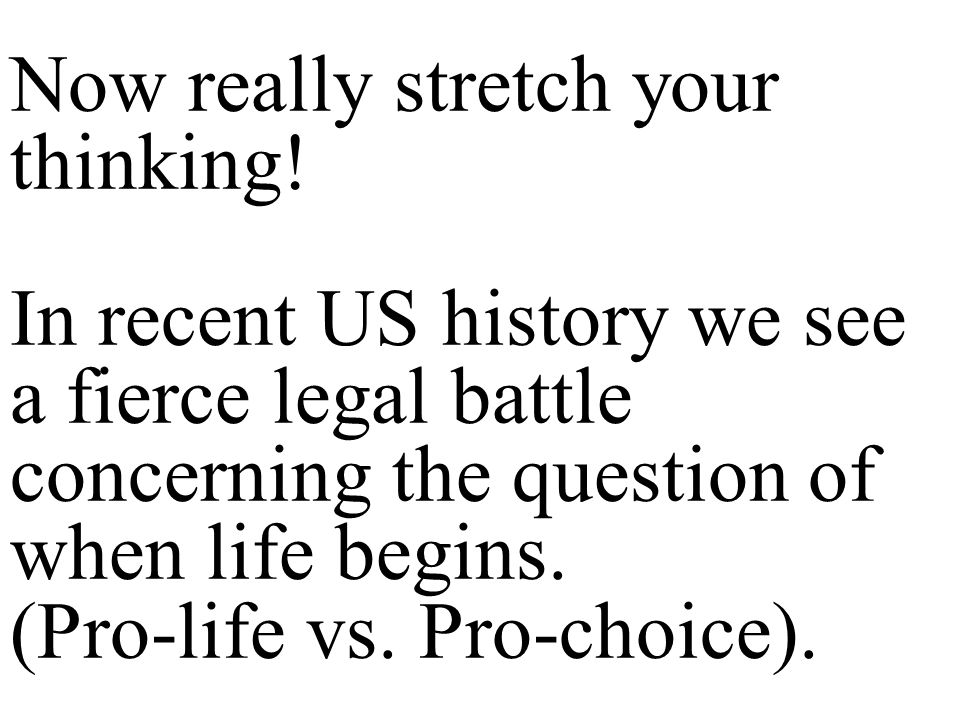 Now really stretch your thinking! In recent US history we see a fierce legal battle concerning the question of when life begins. (Pro-life vs. Pro-cho