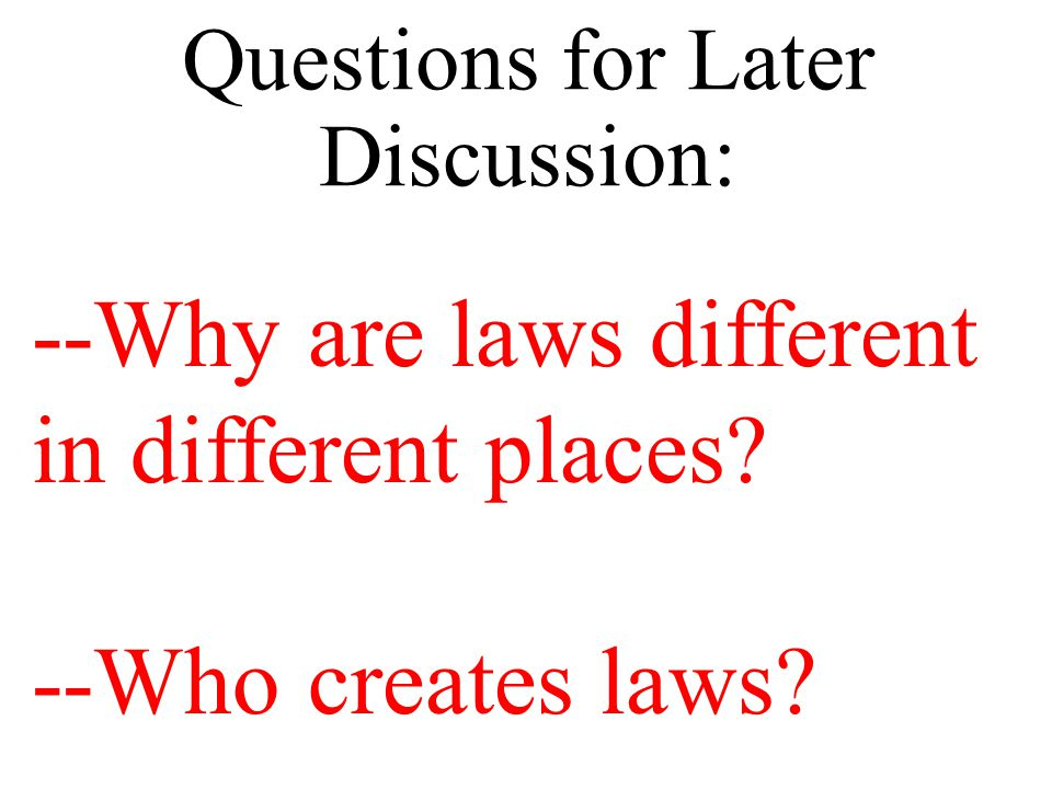 Questions for Later Discussion: --Why are laws different in different places --Who creates laws