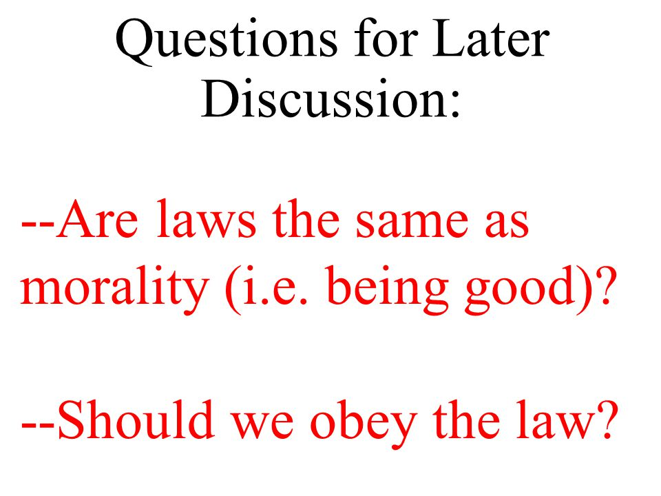 Questions for Later Discussion: --Are laws the same as morality (i.e. being good)? --Should we obey the law?