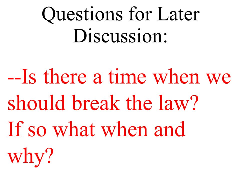 Questions for Later Discussion: --Is there a time when we should break the law.