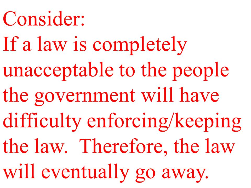Consider: If a law is completely unacceptable to the people the government will have difficulty enforcing/keeping the law. Therefore, the law will eve