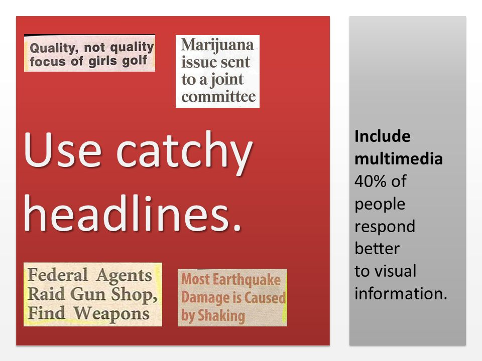 Use catchy headlines. Include multimedia 40% of people respond better to visual information.