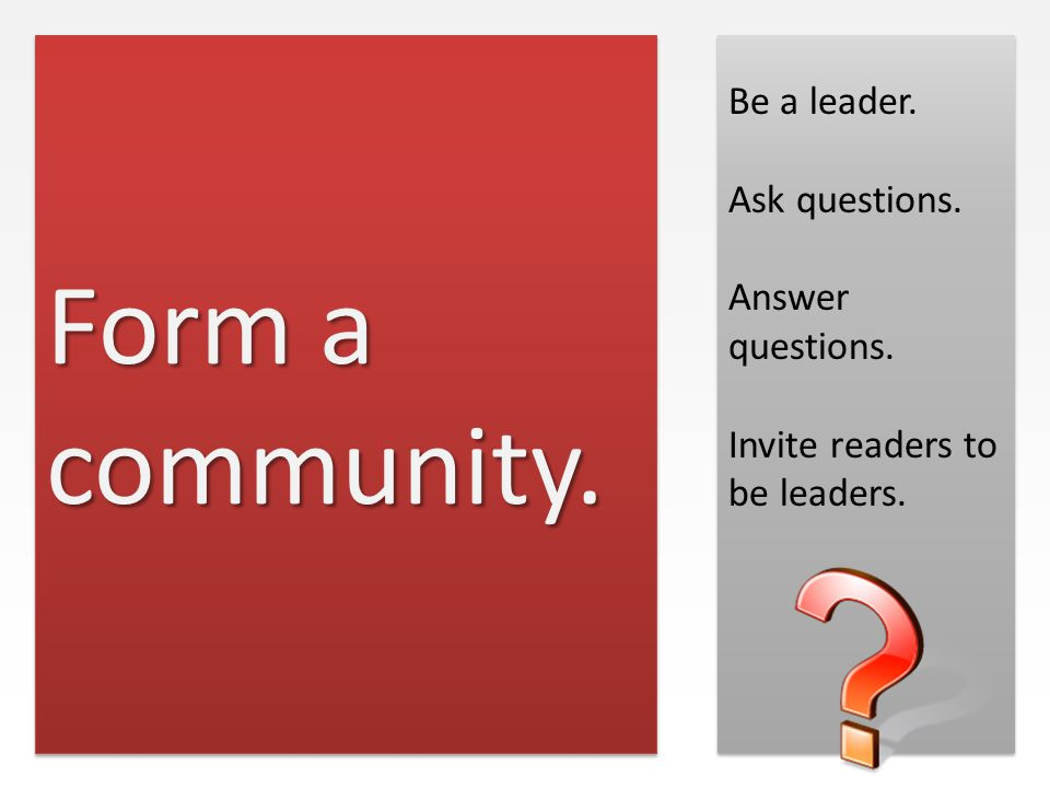 Form a community. Be a leader. Ask questions. Answer questions.