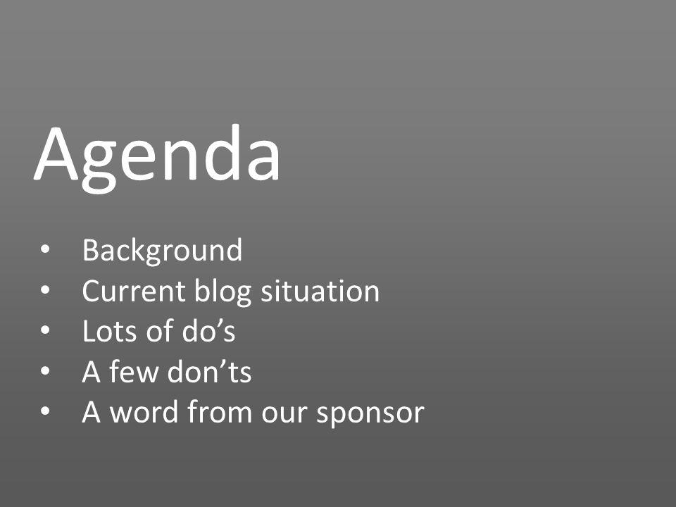 Agenda Background Current blog situation Lots of do's A few don'ts A word from our sponsor
