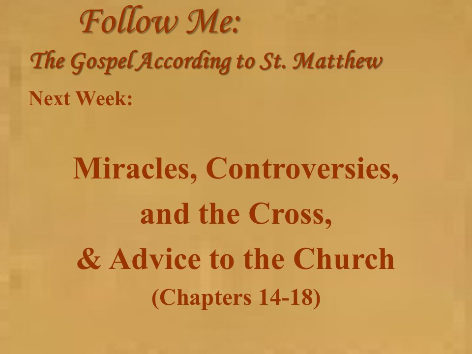 Follow Me: The Gospel According to St. Matthew Next Week: Miracles, Controversies, and the Cross, & Advice to the Church (Chapters 14-18)
