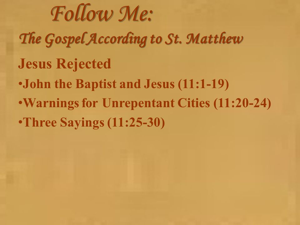 Follow Me: The Gospel According to St. Matthew Jesus Rejected John the Baptist and Jesus (11:1-19) Warnings for Unrepentant Cities (11:20-24) Three Sa